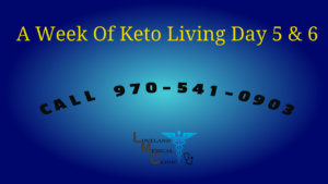 One Week Keto Lifestyle Loveland Medical Weight Loss Clinic Day 5 and 6