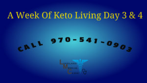 One Week Keto Lifestyle Loveland Medical Weight Loss Clinic Day 3 and 4