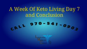 One Week Keto Lifestyle Loveland Medical Weight Loss Clinic Day 7 and Conclusion
