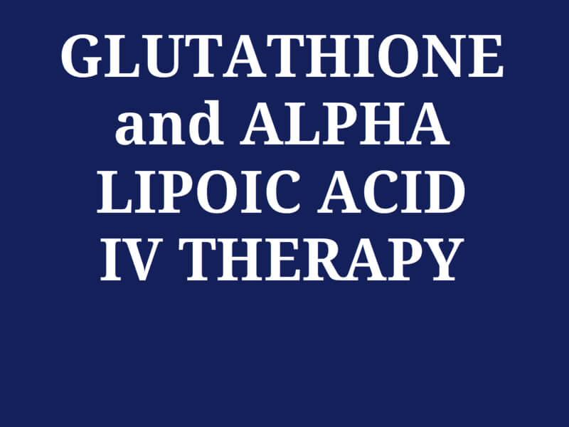 GLUTATHIONE and ALPHA LIPOIC ACID IV THERAPY
